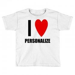 i love personalize Toddler T-shirt | Artistshot