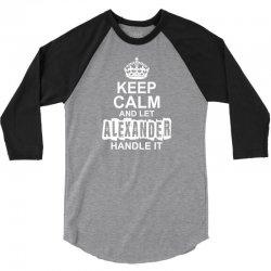 Keep Calm And Let Alexander Handle It 3/4 Sleeve Shirt   Artistshot