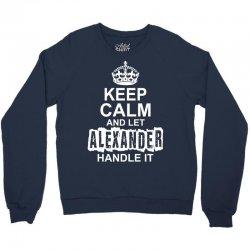 Keep Calm And Let Alexander Handle It Crewneck Sweatshirt   Artistshot