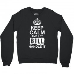 Keep Calm And Let Bill Handle It Crewneck Sweatshirt | Artistshot