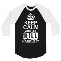 Keep Calm And Let Bill Handle It 3/4 Sleeve Shirt | Artistshot