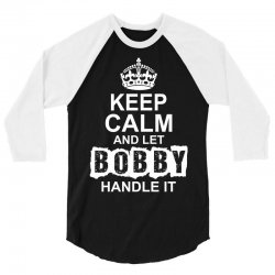 Keep Calm And Let Bobby Handle It 3/4 Sleeve Shirt | Artistshot