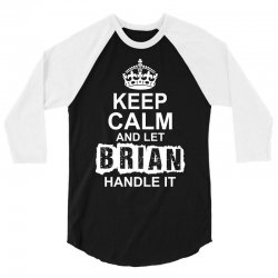 Keep Calm And Let Brian Handle It 3/4 Sleeve Shirt | Artistshot