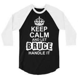 Keep Calm And Let Bruce Handle It 3/4 Sleeve Shirt | Artistshot