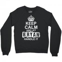 Keep Calm And Let Bryan Handle It Crewneck Sweatshirt | Artistshot
