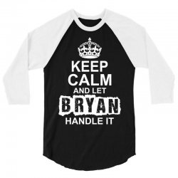 Keep Calm And Let Bryan Handle It 3/4 Sleeve Shirt | Artistshot