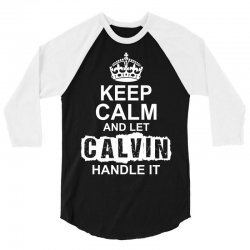 Keep Calm And Let Calvin Handle It 3/4 Sleeve Shirt | Artistshot