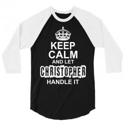 Keep Calm And Let Christopher Handle It 3/4 Sleeve Shirt | Artistshot