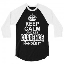 Keep Calm And Let Clarence Handle It 3/4 Sleeve Shirt | Artistshot