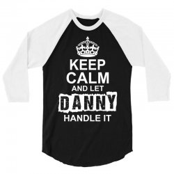 Keep Calm And Let Danny Handle It 3/4 Sleeve Shirt   Artistshot