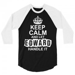 Keep Calm And Let Edward Handle It 3/4 Sleeve Shirt   Artistshot