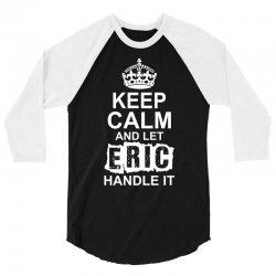 Keep Calm And Let Eric Handle It 3/4 Sleeve Shirt | Artistshot