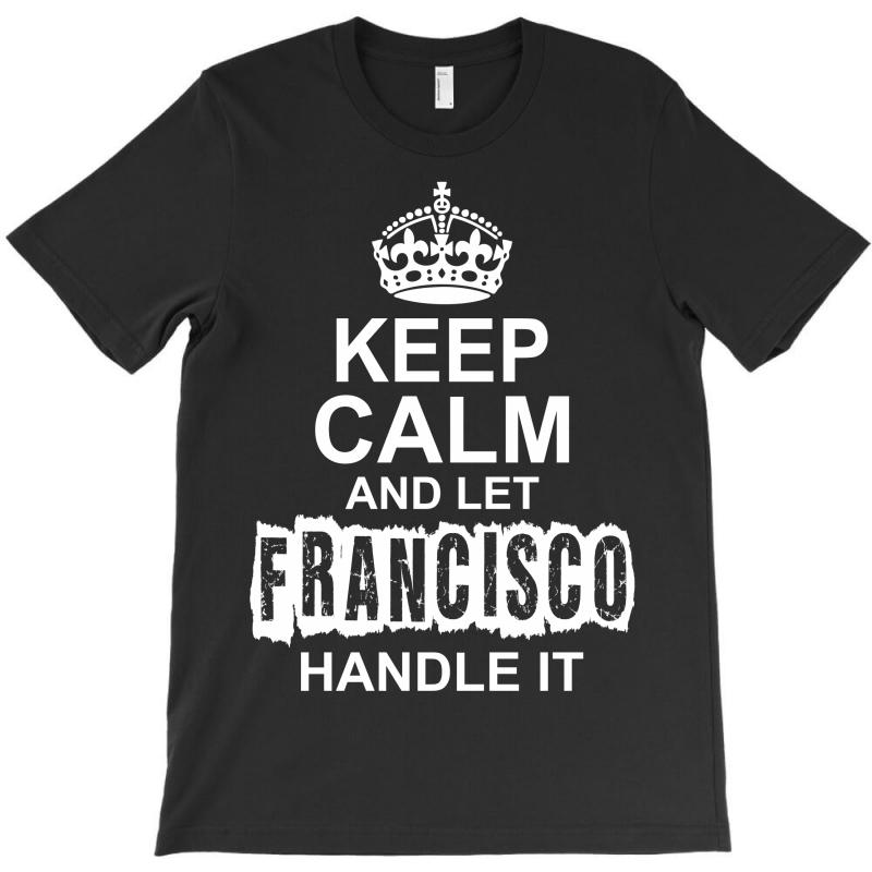 Keep Calm And Let Francisco Handle It T-shirt | Artistshot