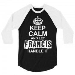 Keep Calm And Let Francis Handle It 3/4 Sleeve Shirt | Artistshot
