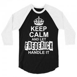 Keep Calm And Let Frederick Handle It 3/4 Sleeve Shirt | Artistshot
