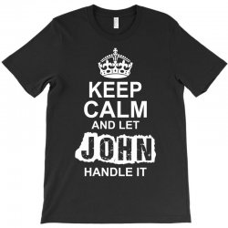 Keep Calm And Let John Handle It T-Shirt | Artistshot