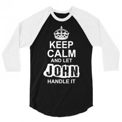 Keep Calm And Let John Handle It 3/4 Sleeve Shirt | Artistshot
