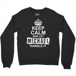 Keep Calm And Let Michael Handle It Crewneck Sweatshirt | Artistshot