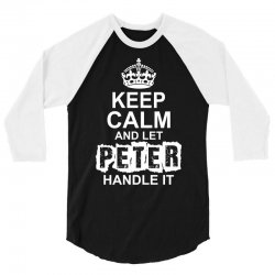 Keep Calm And Let Peter Handle It 3/4 Sleeve Shirt   Artistshot