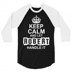 Keep Calm And Let Robert Handle It 3/4 Sleeve Shirt | Artistshot