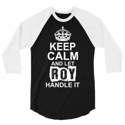Keep Calm And Let Roy Handle It 3/4 Sleeve Shirt | Artistshot