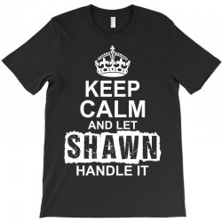 Keep Calm And Let Shawn Handle It T-Shirt | Artistshot