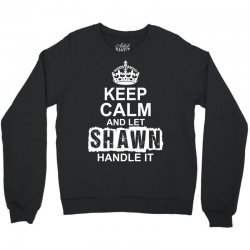 Keep Calm And Let Shawn Handle It Crewneck Sweatshirt | Artistshot