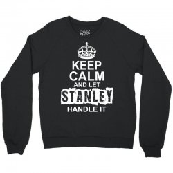 Keep Calm And Let Stanley Handle It Crewneck Sweatshirt | Artistshot