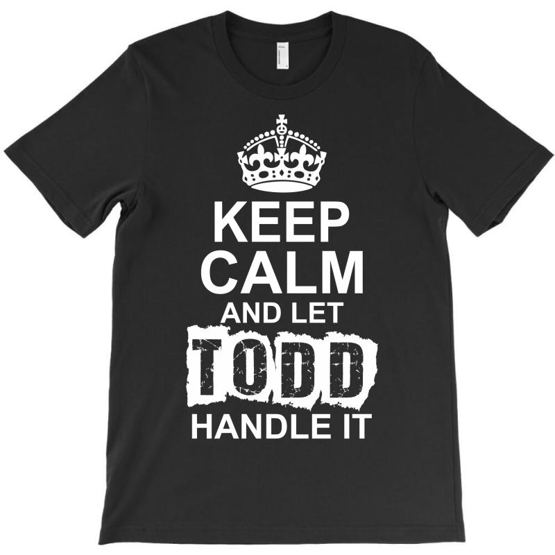 Keep Calm And Let Todd Handle It T-shirt | Artistshot