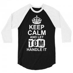 Keep Calm And Let Tom Handle It 3/4 Sleeve Shirt | Artistshot