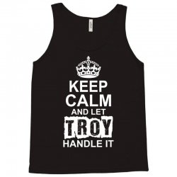 Keep Calm And Let Troy Handle It Tank Top   Artistshot