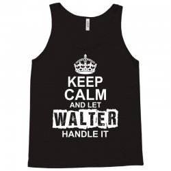 Keep Calm And Let Walter Handle It Tank Top | Artistshot