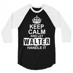 Keep Calm And Let Walter Handle It 3/4 Sleeve Shirt | Artistshot