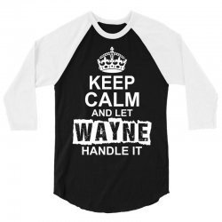 Keep Calm And Let Wayne Handle It 3/4 Sleeve Shirt | Artistshot