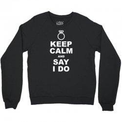 Keep Calm and Say I Do Crewneck Sweatshirt | Artistshot