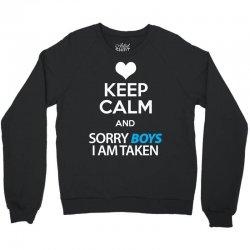 Keep Calm And Sorry Boys I Am Taken Crewneck Sweatshirt   Artistshot