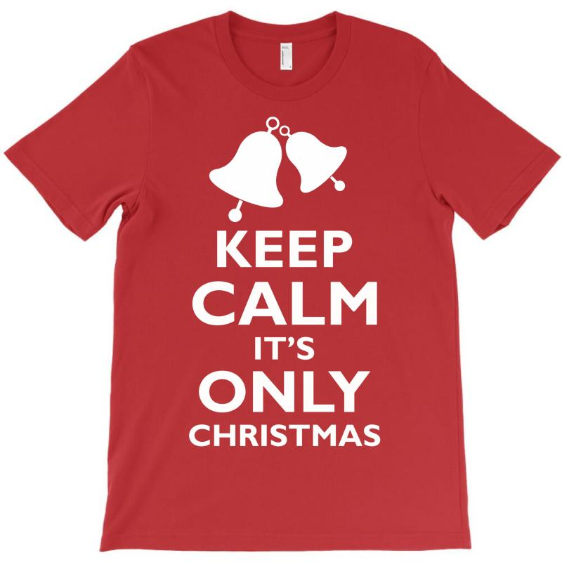 Keep Calm Its Only Christmas T-shirt | Artistshot