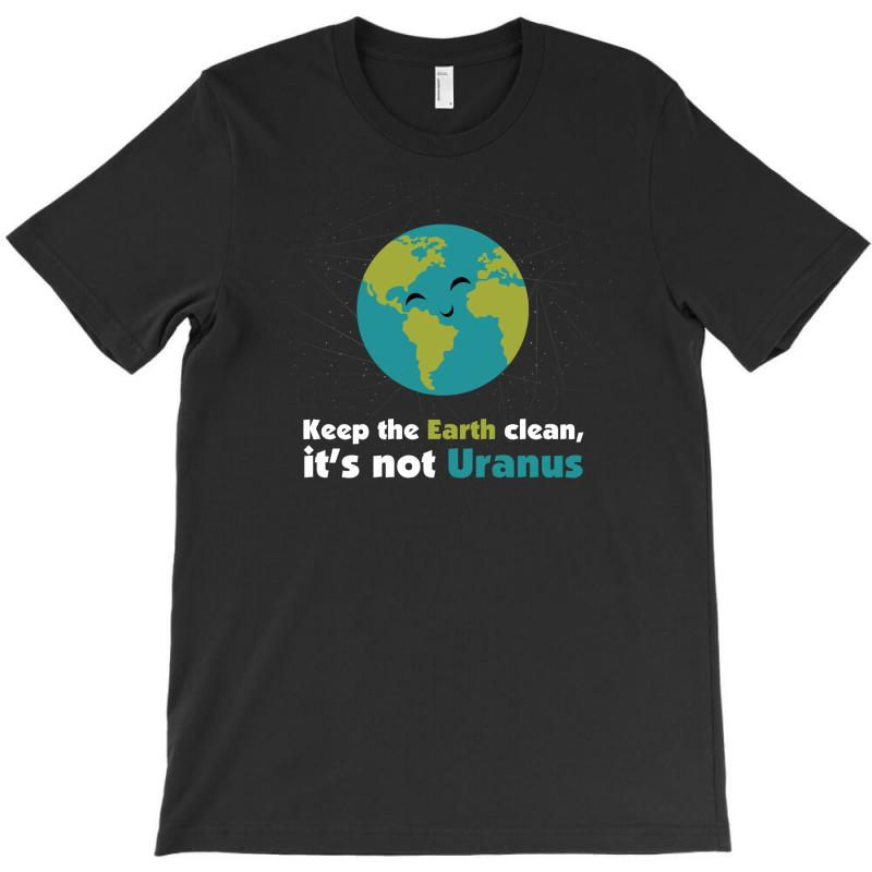 Keep The Earth Clean, It's Not Uranus T-shirt | Artistshot