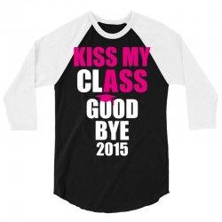 Kiss My Class Goodbye 2015 New 3/4 Sleeve Shirt | Artistshot