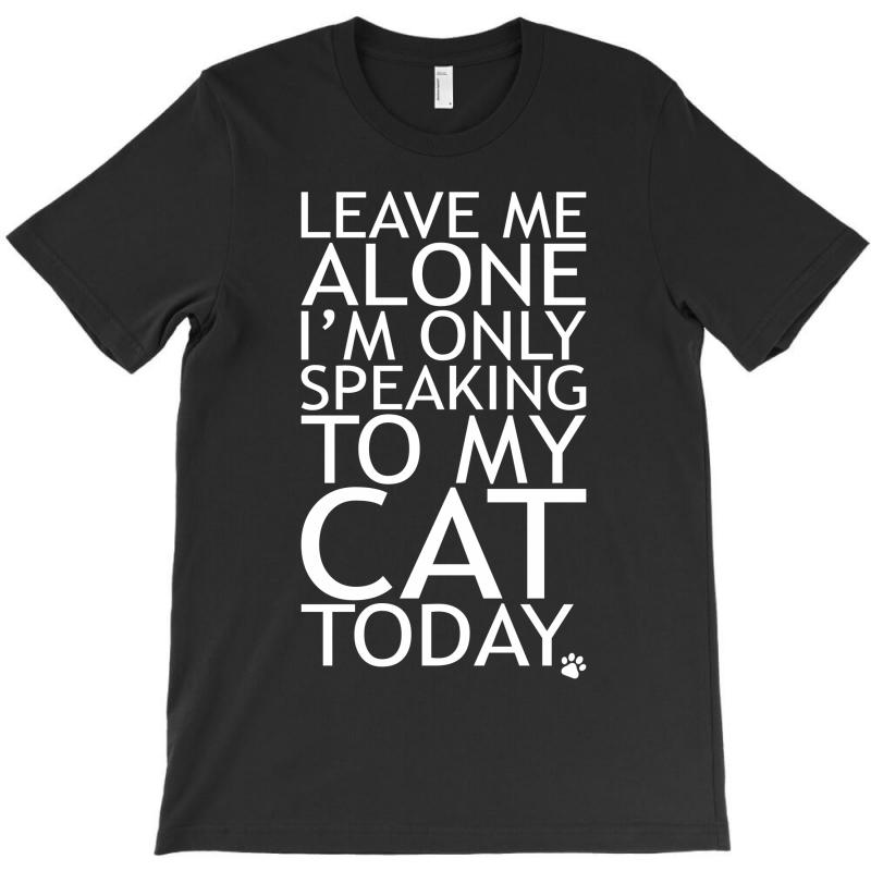 Leave Me Alone, I'm Only Speaking To My Cat Today. T-shirt   Artistshot