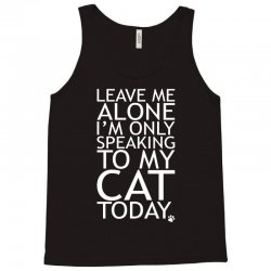 Leave Me Alone, I'm Only Speaking To My Cat Today. Tank Top   Artistshot