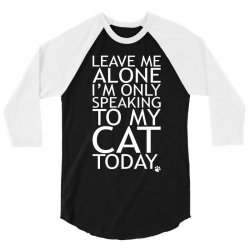 Leave Me Alone, I'm Only Speaking To My Cat Today. 3/4 Sleeve Shirt   Artistshot