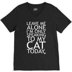 Leave Me Alone, I'm Only Speaking To My Cat Today. V-Neck Tee   Artistshot