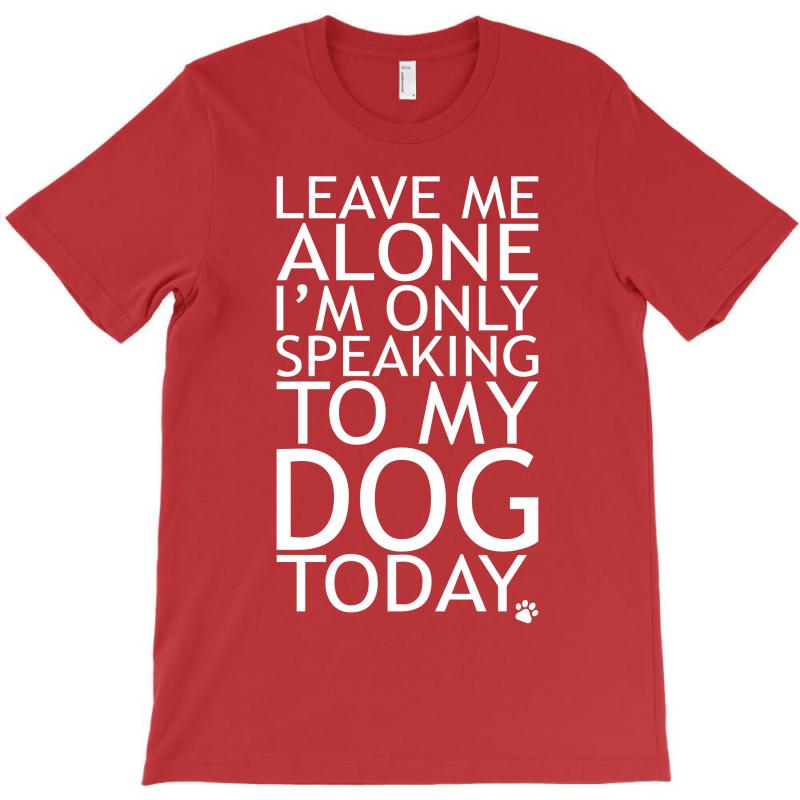 Leave Me Alone, I'm Only Speaking To My Dog Today. T-shirt | Artistshot