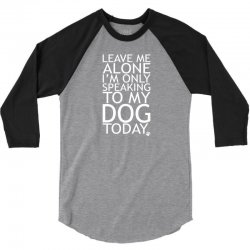 Leave Me Alone, I'm Only Speaking To My Dog Today. 3/4 Sleeve Shirt | Artistshot
