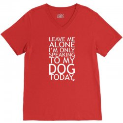 Leave Me Alone, I'm Only Speaking To My Dog Today. V-Neck Tee | Artistshot