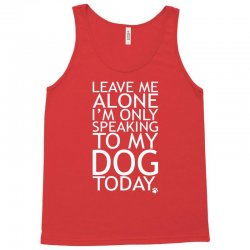 Leave Me Alone, I'm Only Speaking To My Dog Today. Tank Top | Artistshot