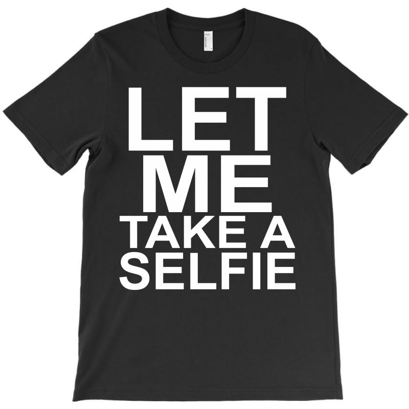 Let Me Take A Selfie T-shirt | Artistshot
