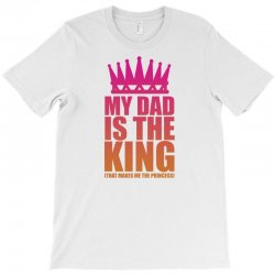 My Dad Is The King That Makes Me The Princess T-Shirt | Artistshot