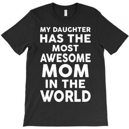 My Daughter Has The Most Awesome Mom In The World T-shirt Designed By Tshiart